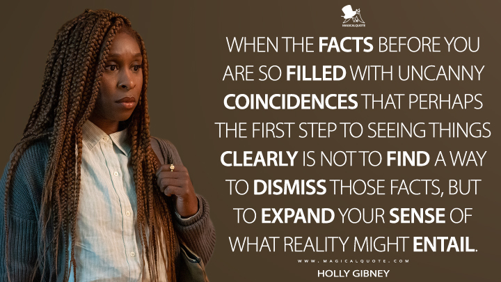 When the facts before you are so filled with uncanny coincidences that perhaps the first step to seeing things clearly is not to find a way to dismiss those facts, but to expand your sense of what reality might entail. - Holly Gibney (The Outsider Quotes)