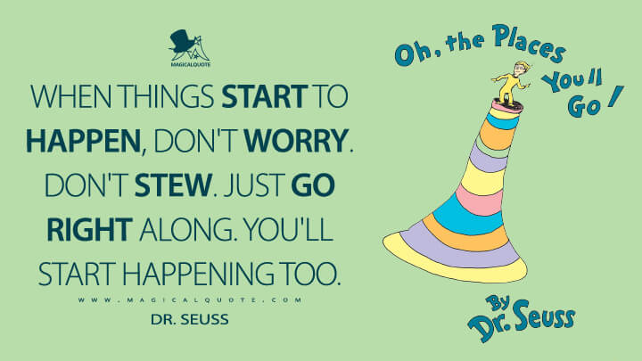 When things start to happen, don't worry. Don't stew. Just go right along. You'll start happening too. - Dr. Seuss (Oh, the Places You'll Go! Quotes)