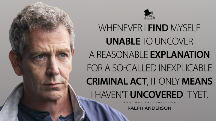 Whenever I find myself unable to uncover a reasonable explanation for a so-called inexplicable criminal act, it only means I haven't uncovered it yet. - Ralph Anderson (The Outsider Quotes)