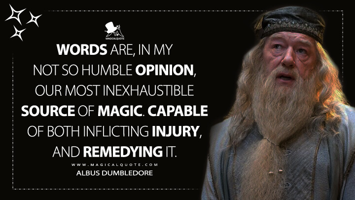 Words are, in my not so humble opinion, our most inexhaustible source of magic. Capable of both inflicting injury, and remedying it. - Albus Dumbledore (Harry Potter and the Deathly Hallows Quotes)