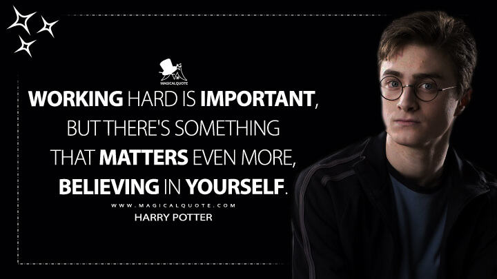 Working hard is important, but there's something that matters even more, believing in yourself. - Harry Potter (Harry Potter and the Order of the Phoenix Quotes)
