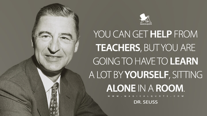 You can get help from teachers, but you are going to have to learn a lot by yourself, sitting alone in a room. - Dr. Seuss Quotes