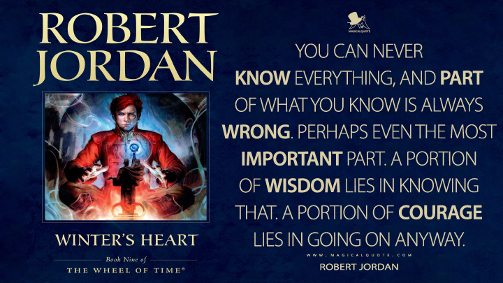 You can never know everything, and part of what you know is always wrong. Perhaps even the most important part. A portion of wisdom lies in knowing that. A portion of courage lies in going on anyway. - Robert Jordan (Winter's Heart Quotes)