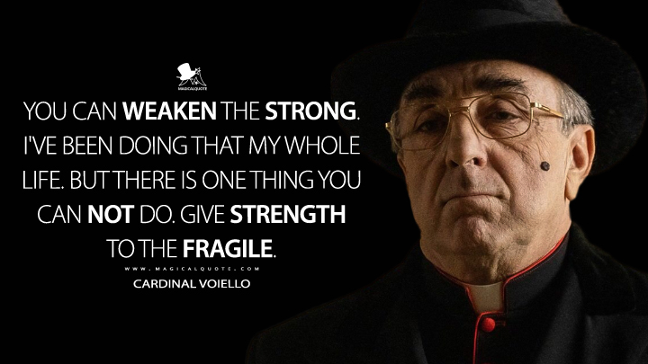 You can weaken the strong. I've been doing that my whole life. But there is one thing you can not do. Give strength to the fragile. - Cardinal Voiello (The New Pope Quotes)