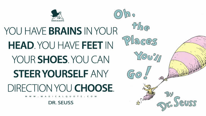 You have brains in your head. You have feet in your shoes. You can steer yourself any direction you choose. - Dr. Seuss (Oh, the Places You'll Go! Quotes)