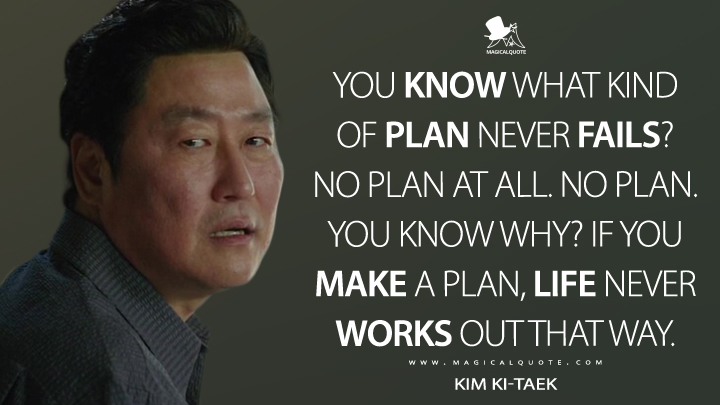 You know what kind of plan never fails? No plan at all. No plan. You know why? If you make a plan, life never works out that way. - Kim Ki-taek (Parasite Quotes)