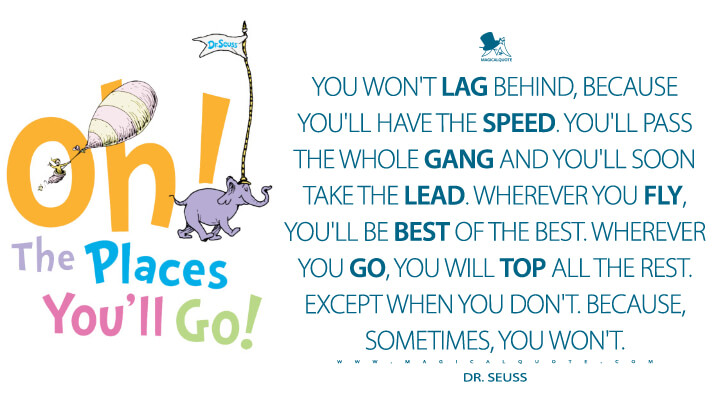 You won't lag behind, because you'll have the speed. You'll pass the whole gang and you'll soon take the lead. Wherever you fly, you'll be best of the best. Wherever you go, you will top all the rest. Except when you don't. Because, sometimes, you won't. - Dr. Seuss (Oh, The Places You'll Go! Quotes)