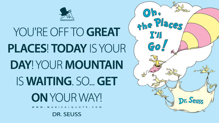 You're off to Great Places! Today is your day! Your mountain is waiting. So... get on your way! - Dr. Seuss (Oh, the Places You'll Go! Quotes)