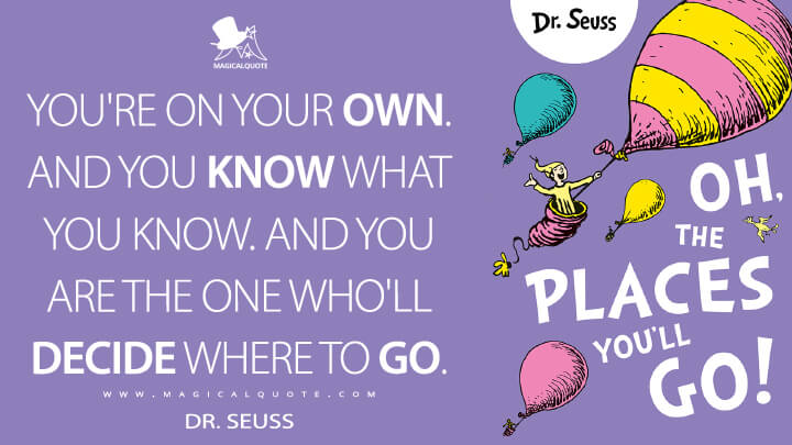 You're on your own. And you know what you know. And YOU are the one who'll decide where to go. - Dr. Seuss (Oh, the Places You'll Go! Quotes)