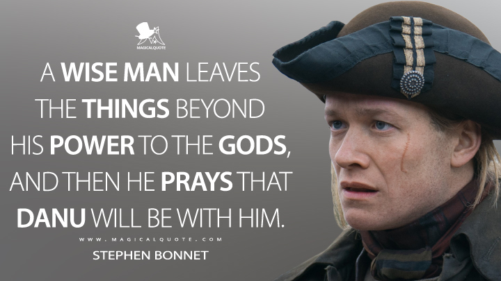 A wise man leaves the things beyond his power to the gods, and then he prays that Danu will be with him. - Stephen Bonnet (Outlander Quotes)