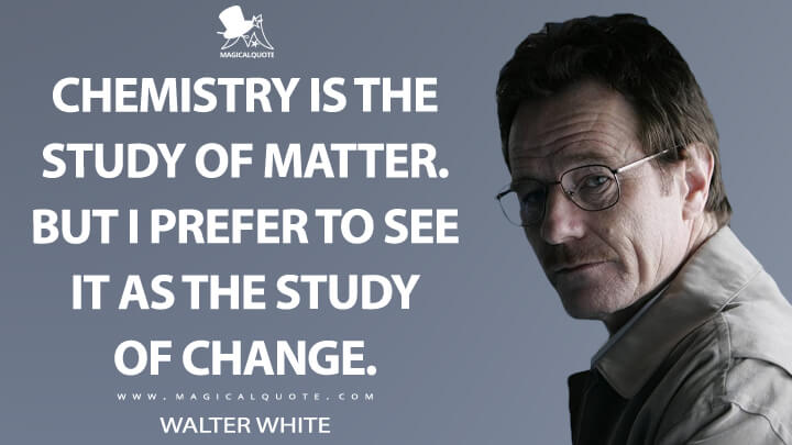 Chemistry is the study of matter. But I prefer to see it as the study of change. - Walter White (Breaking Bad Quotes)