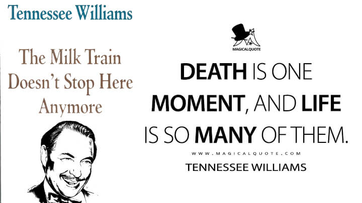 Death is one moment, and life is so many of them. - Tennessee Williams (The Milk Train Doesn't Stop Here Anymore Quotes)