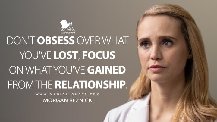 Don't obsess over what you've lost, focus on what you've gained from the relationship. - Morgan Reznick (The Good Doctor Quotes)