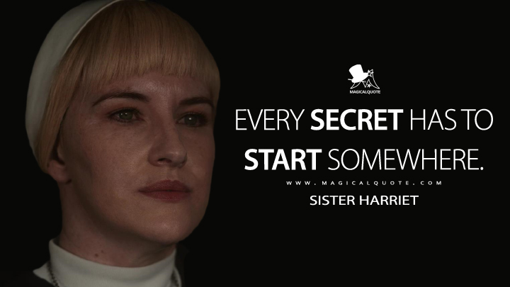Every secret has to start somewhere. - Sister Harriet (Hunters Quotes)