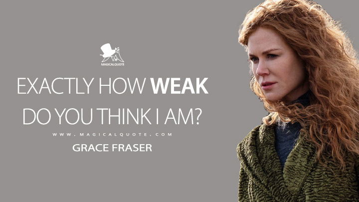 Exactly how weak do you think I am? - Grace Fraser (The Undoing Quotes)