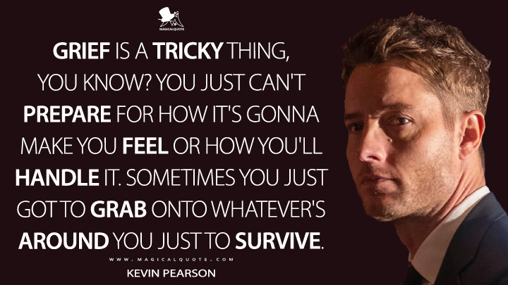 Grief is a tricky thing, you know? You just can't prepare for how it's gonna make you feel or how you'll handle it. Sometimes you just got to grab onto whatever's around you just to survive. - Kevin Pearson (This Is Us Quotes)