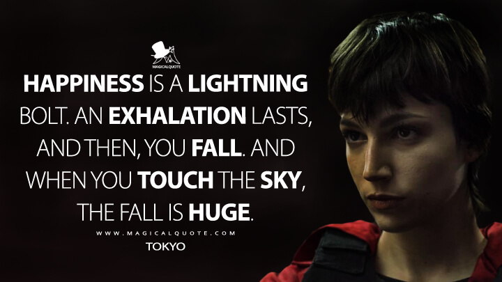 Happiness is a lightning bolt. An exhalation lasts, and then, you fall. And when you touch the sky, the fall is huge. - Tokyo (Money Heist)