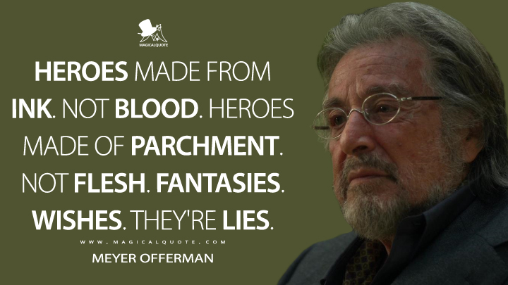 Heroes made from ink. Not blood. Heroes made of parchment. Not flesh. Fantasies. Wishes. They're lies. - Meyer Offerman (Hunters Quotes)