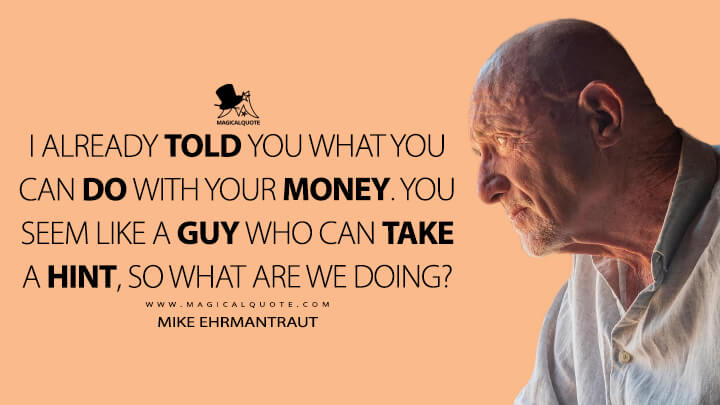 I already told you what you can do with your money. You seem like a guy who can take a hint, so what are we doing? - Mike Ehrmantraut (Better Call Saul Quotes)