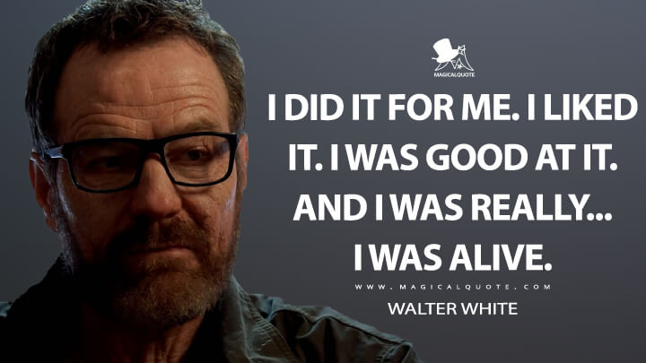 I did it for me. I liked it. I was good at it. And I was really... I was alive. - Walter White (Breaking Bad Quotes)