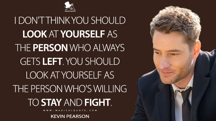 I don't think you should look at yourself as the person who always gets left. You should look at yourself as the person who's willing to stay and fight. - Kevin Pearson (This Is Us Quotes)