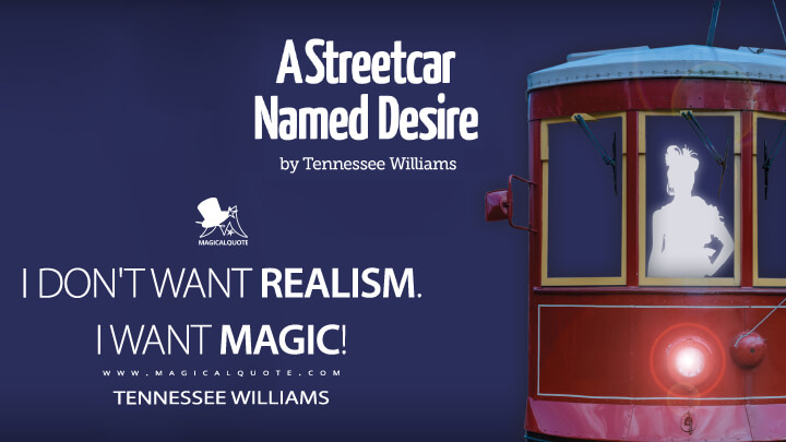 I don't want realism. I want magic! - Tennessee Williams (A Streetcar Named Desire Quotes)