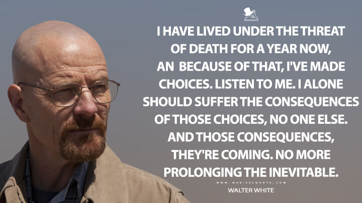 I have lived under the threat of death for a year now, and because of that, I've made choices. Listen to me. I alone should suffer the consequences of those choices, no one else. And those consequences, they're coming. No more prolonging the inevitable. - Walter White (Breaking Bad Quotes)