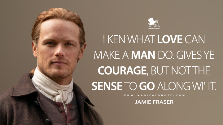 I ken what love can make a man do. Gives ye courage, but not the sense to go along wi' it. - Jamie Fraser (Outlander Quotes)