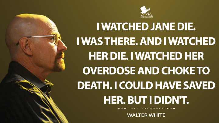 I watched Jane die. I was there. And I watched her die. I watched her overdose and choke to death. I could have saved her. But I didn't. - Walter White (Breaking Bad Quotes)