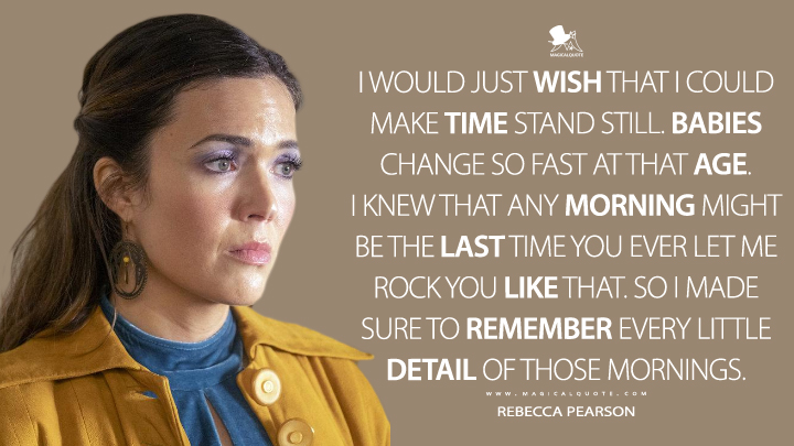 I would just wish that I could make time stand still. Babies change so fast at that age. I knew that any morning might be the last time you ever let me rock you like that. So I made sure to remember every little detail of those mornings. - Rebecca Pearson (This Is Us Quotes)