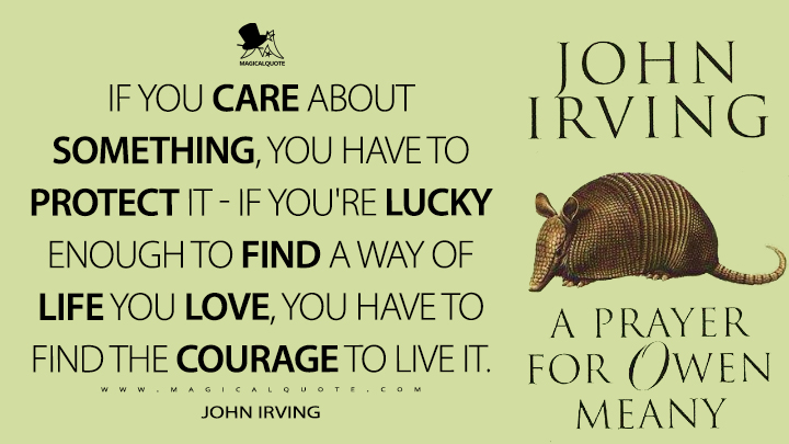 IF YOU CARE ABOUT SOMETHING, YOU HAVE TO PROTECT IT—IF YOU'RE LUCKY ENOUGH TO FIND A WAY OF LIFE YOU LOVE, YOU HAVE TO FIND THE COURAGE TO LIVE IT. - John Irving (A Prayer for Owen Meany Quotes)