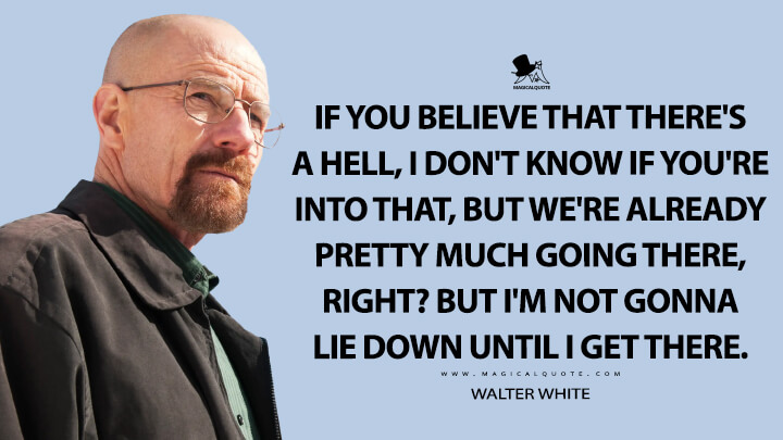 If you believe that there's a hell, I don't know if you're into that, but we're already pretty much going there, right? But I'm not gonna lie down until I get there. - Walter White (Breaking Bad Quotes)