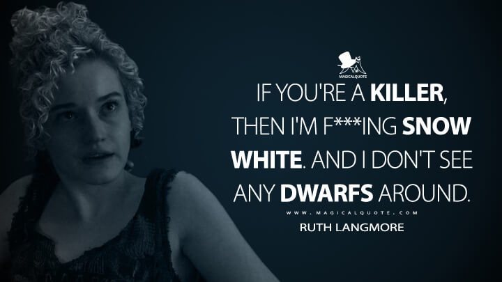 If you're a killer, then I'm f***ing Snow White. And I don't see any dwarfs around. - Ruth Langmore (Ozark Quotes)