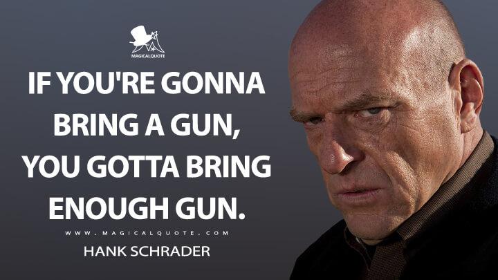 If you're gonna bring a gun, you gotta bring enough gun. - Hank Schrader (Breaking Bad Quotes)
