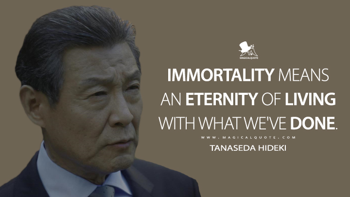 Immortality means an eternity of living with what we've done. - Tanaseda Hideki (Altered Carbon Quotes)