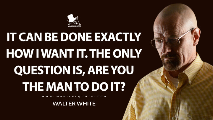 It can be done exactly how I want it. The only question is, are you the man to do it? - Walter White (Breaking Bad Quotes)