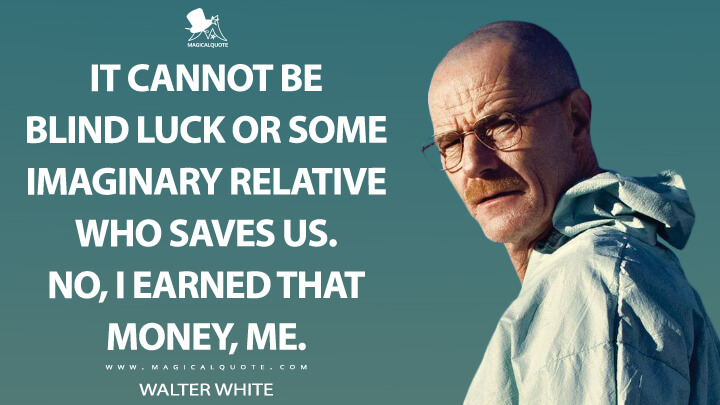It cannot be blind luck or some imaginary relative who saves us. No, I earned that money, me. - Walter White (Breaking Bad Quotes)