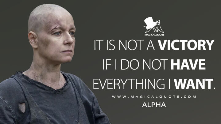 It is not a victory if I do not have everything I want. - Alpha (The Walking Dead Quotes)