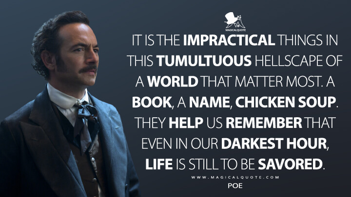 It is the impractical things in this tumultuous hellscape of a world that matter most. A book, a name, chicken soup. They help us remember that even in our darkest hour, life is still to be savored. - Poe (Altered Carbon Quotes)