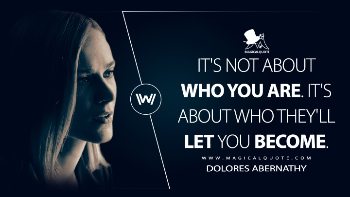 It's not about who you are. It's about who they'll let you become. - Dolores Abernathy (Westworld Quotes)