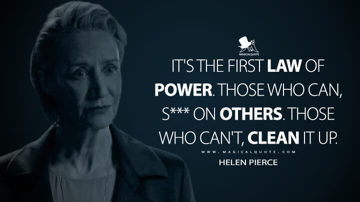 It's the first law of power. Those who can, s*** on others. Those who can't, clean it up. - Helen Pierce (Ozark Quotes)