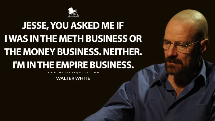 Jesse, you asked me if I was in the meth business or the money business. Neither. I'm in the empire business. - Walter White (Breaking Bad Quotes)