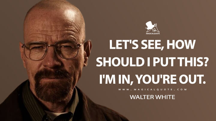 Let's see, how should I put this? I'm in, you're out. - Walter White (Breaking Bad Quotes)