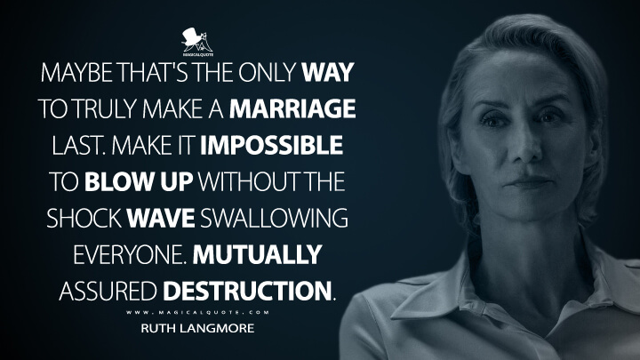 Maybe that's the only way to truly make a marriage last. Make it impossible to blow up without the shock wave swallowing everyone. Mutually assured destruction. - Helen Pierce (Ozark Quotes)
