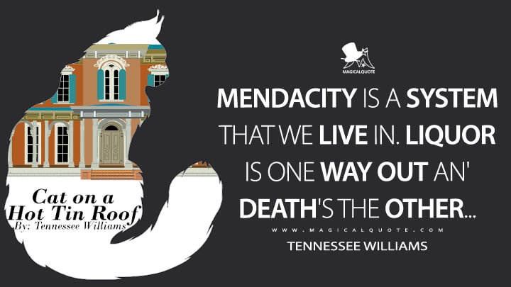 Mendacity is a system that we live in. Liquor is one way out an' death's the other… - Tennessee Williams (Cat on a Hot Tin Roof Quotes)
