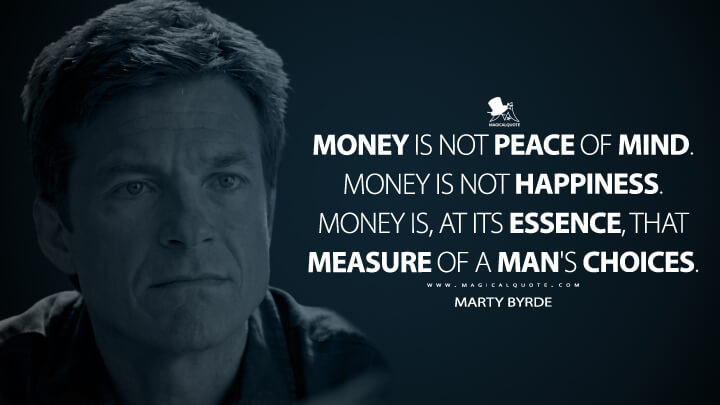 Money is not peace of mind. Money is not happiness. Money is, at its essence, that measure of a man's choices. - Marty Byrde (Ozark Quotes)