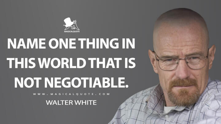 Name one thing in this world that is not negotiable. - Walter White (Breaking Bad Quotes)