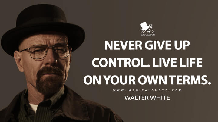 Never give up control. Live life on your own terms. - Walter White (Breaking Bad Quotes)