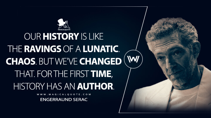 Our history is like the ravings of a lunatic. Chaos. But we've changed that. For the first time, history has an author. - Engerraund Serac (Westworld Quotes)