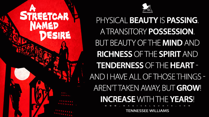 Physical beauty is passing. A transitory possession. But beauty of the mind and richness of the spirit and tenderness of the heart - and I have all of those things - aren't taken away, but grow! Increase with the years! - Tennessee Williams (A Streetcar Named Desire Quotes)
